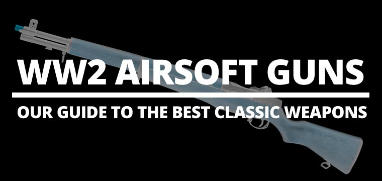 WW2 Airsoft Guns – Our guide to the best classic weapons